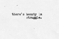 There is beauty in struggle.
